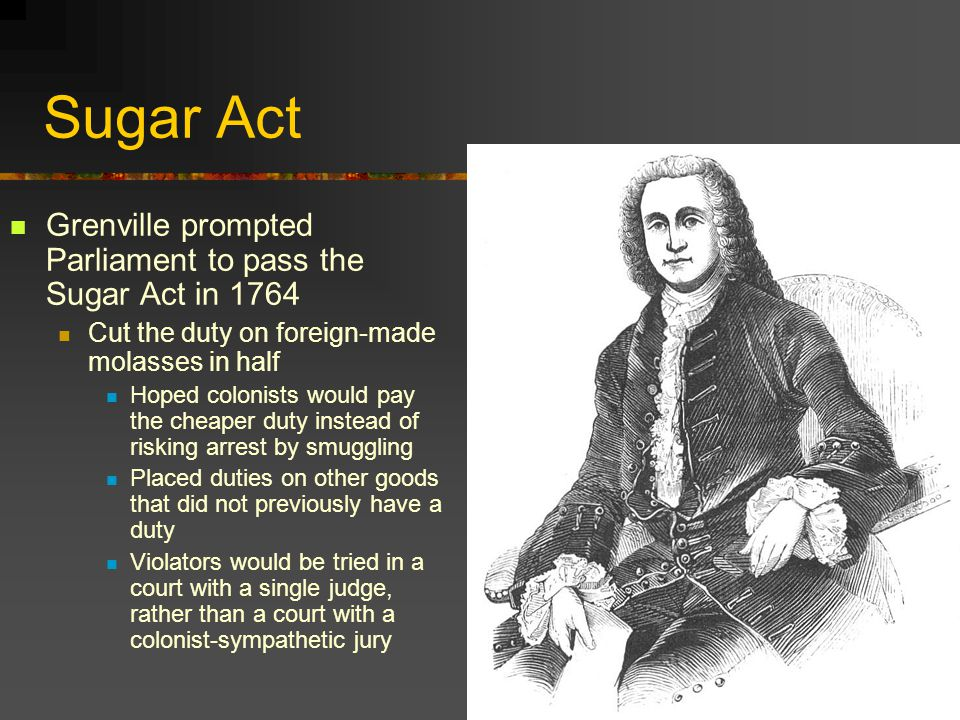 Sugar Act Grenville prompted Parliament to pass the Sugar Act in 1764 Cut the duty on foreign-made molasses in half Hoped colonists would pay the cheaper duty instead of risking arrest by smuggling Placed duties on other goods that did not previously have a duty Violators would be tried in a court with a single judge, rather than a court with a colonist-sympathetic jury