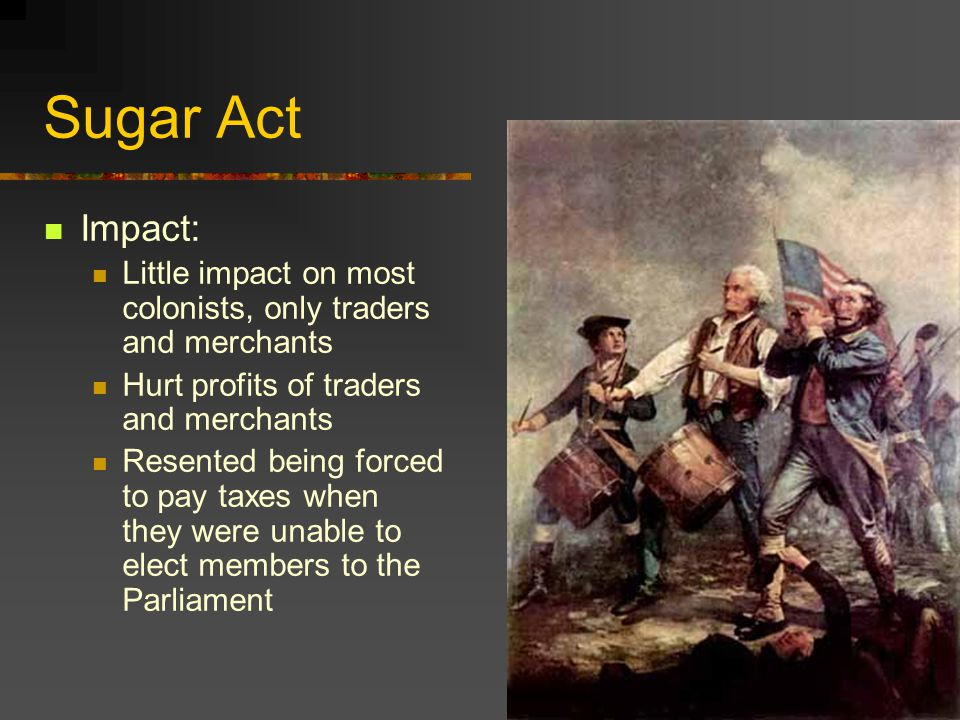 Sugar Act Impact: Little impact on most colonists, only traders and merchants Hurt profits of traders and merchants Resented being forced to pay taxes when they were unable to elect members to the Parliament