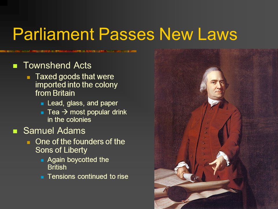 Parliament Passes New Laws Townshend Acts Taxed goods that were imported into the colony from Britain Lead, glass, and paper Tea  most popular drink in the colonies Samuel Adams One of the founders of the Sons of Liberty Again boycotted the British Tensions continued to rise