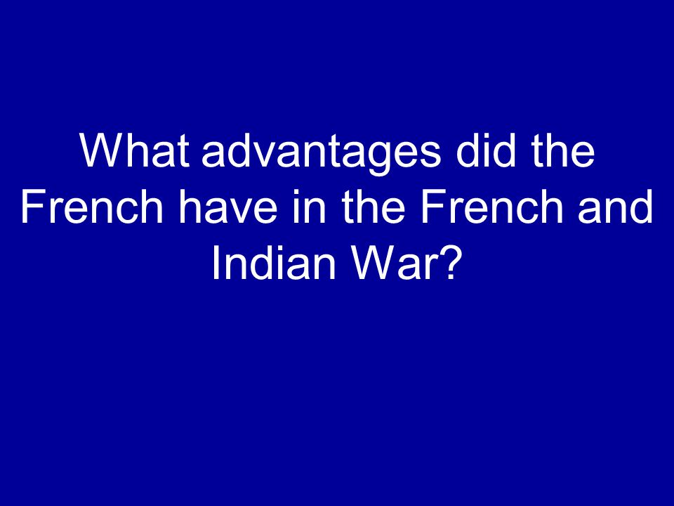 What advantages did the French have in the French and Indian War