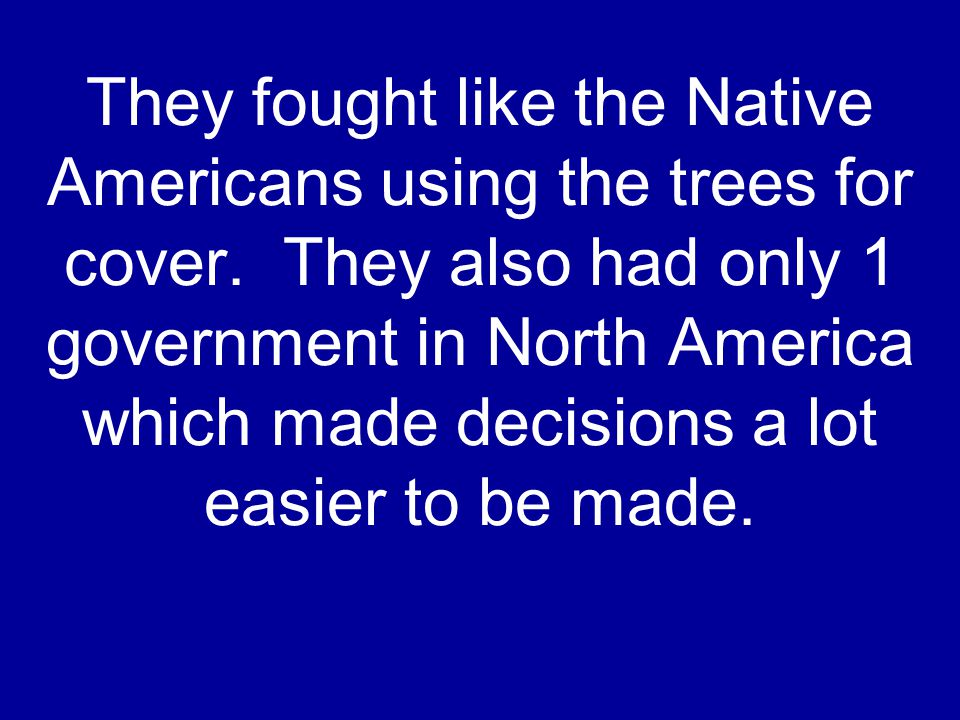 They fought like the Native Americans using the trees for cover. They also had only 1 government in North America which made decisions a lot easier to