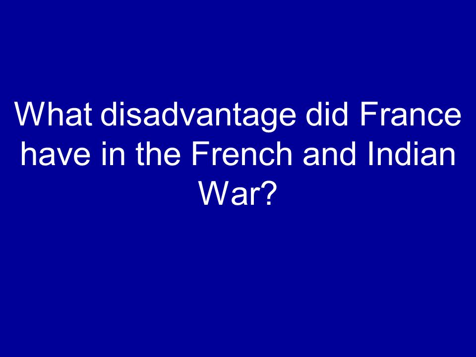 What disadvantage did France have in the French and Indian War?
