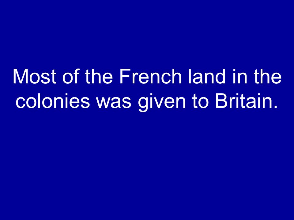 Most of the French land in the colonies was given to Britain.