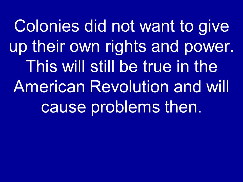 Colonies did not want to give up their own rights and power. This will still be true in the American Revolution and will cause problems then.