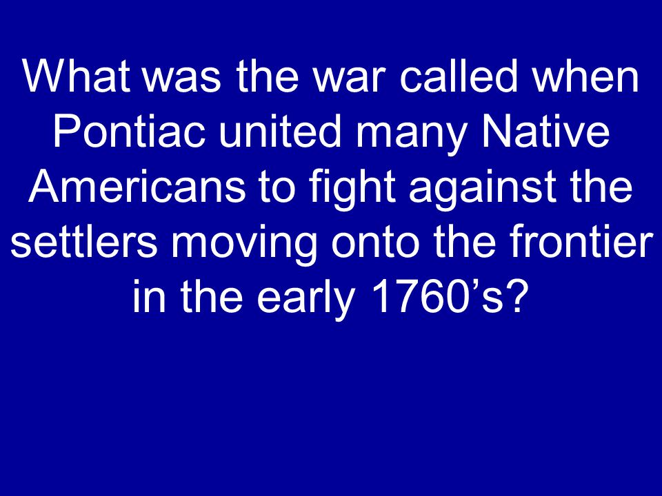What was the war called when Pontiac united many Native Americans to fight against the settlers moving onto the frontier in the early 1760's