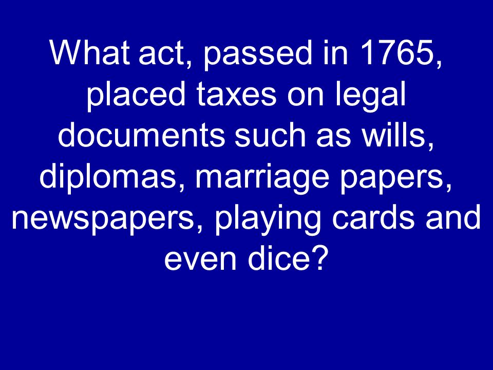 What act, passed in 1765, placed taxes on legal documents such as wills, diplomas, marriage papers, newspapers, playing cards and even dice?