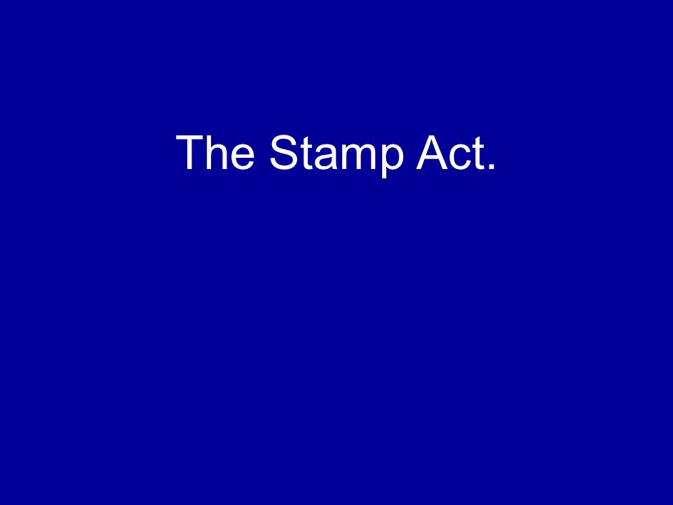 The Stamp Act.