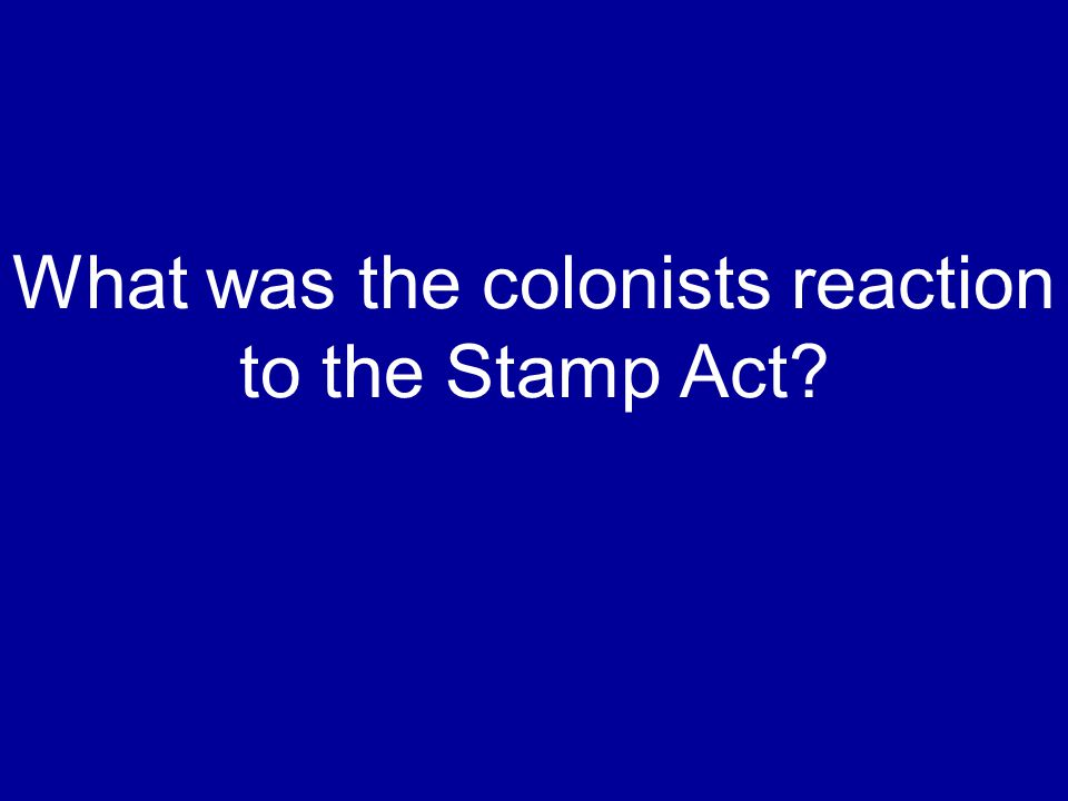 What was the colonists reaction to the Stamp Act?