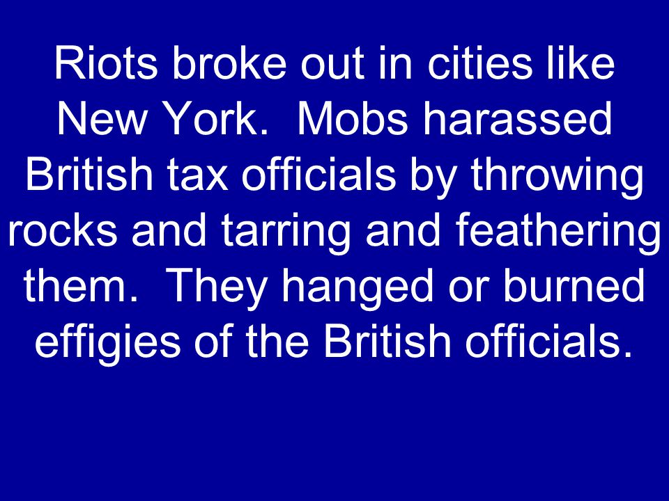 Riots broke out in cities like New York. Mobs harassed British tax officials by throwing rocks and tarring and feathering them. They hanged or burned