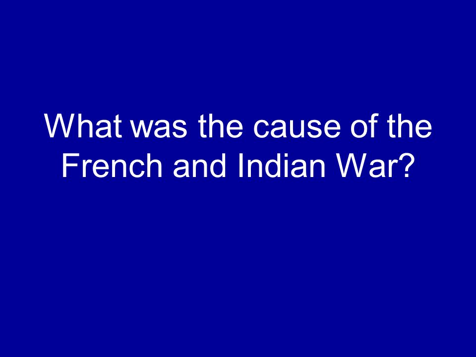 What was the cause of the French and Indian War