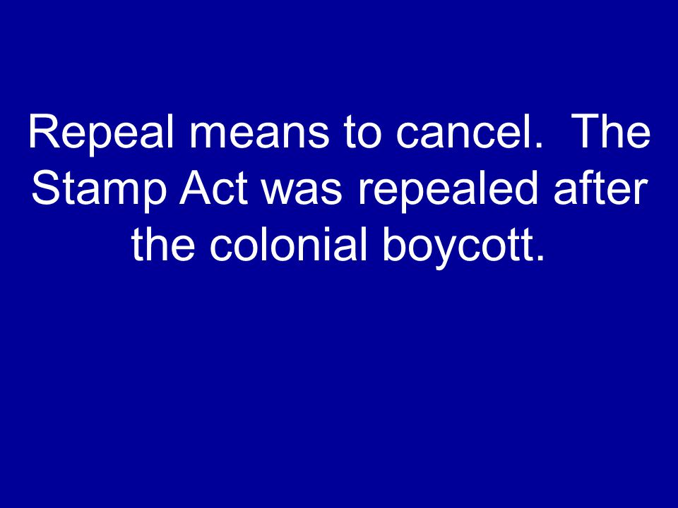 Repeal means to cancel. The Stamp Act was repealed after the colonial boycott.
