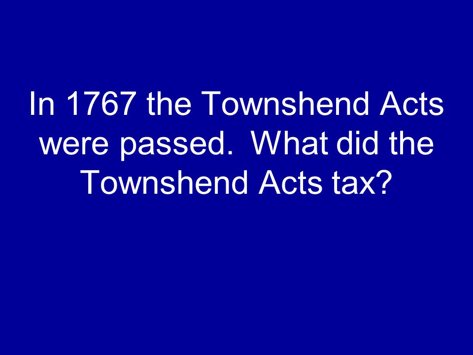 In 1767 the Townshend Acts were passed. What did the Townshend Acts tax