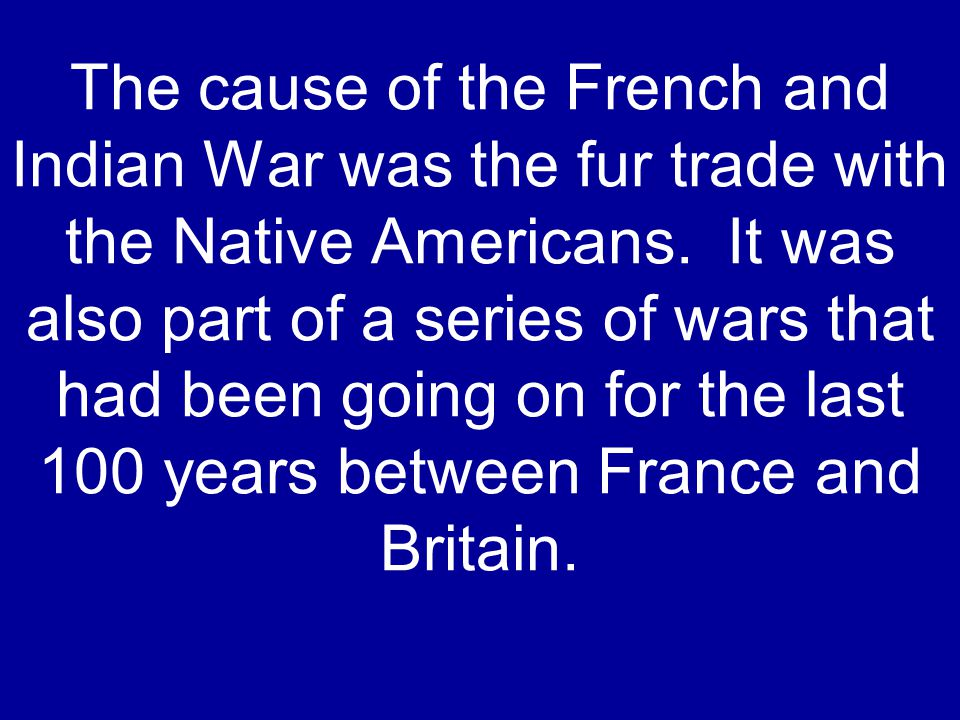 The cause of the French and Indian War was the fur trade with the Native Americans. It was also part of a series of wars that had been going on for th
