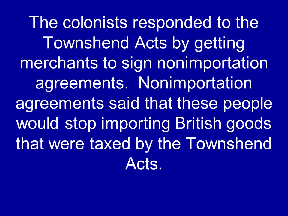 The colonists responded to the Townshend Acts by getting merchants to sign nonimportation agreements. Nonimportation agreements said that these people