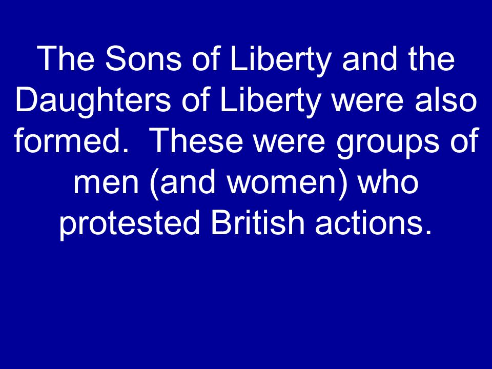 The Sons of Liberty and the Daughters of Liberty were also formed. These were groups of men (and women) who protested British actions.