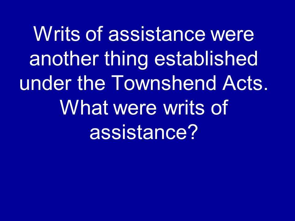 Writs of assistance were another thing established under the Townshend Acts.