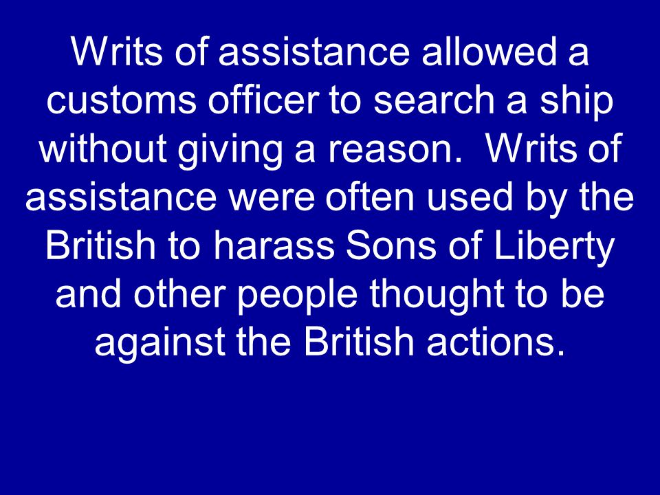 Writs of assistance allowed a customs officer to search a ship without giving a reason.