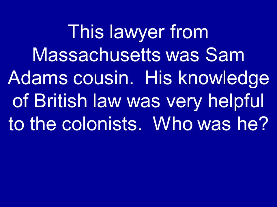 This lawyer from Massachusetts was Sam Adams cousin. His knowledge of British law was very helpful to the colonists. Who was he?