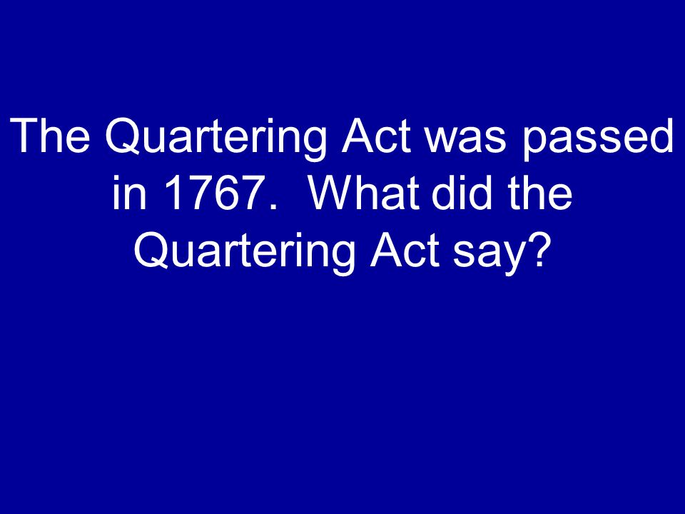 The Quartering Act was passed in 1767. What did the Quartering Act say