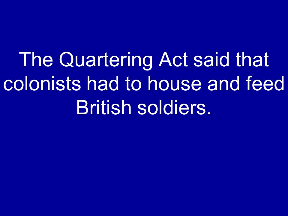 The Quartering Act said that colonists had to house and feed British soldiers.