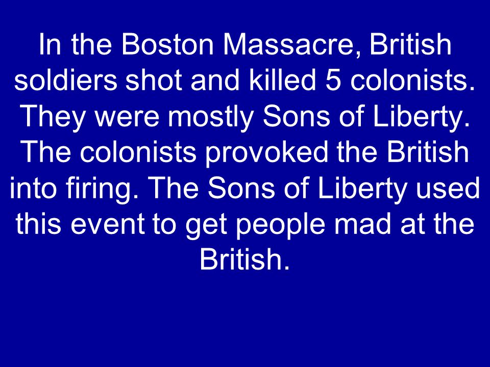 In the Boston Massacre, British soldiers shot and killed 5 colonists. They were mostly Sons of Liberty. The colonists provoked the British into firing
