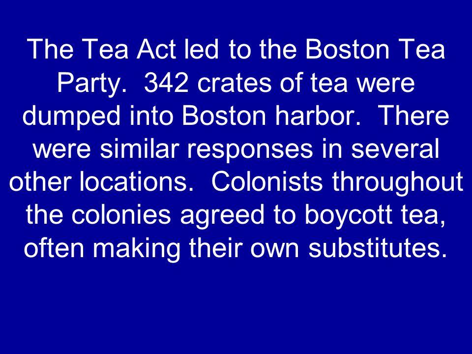 The Tea Act led to the Boston Tea Party. 342 crates of tea were dumped into Boston harbor.