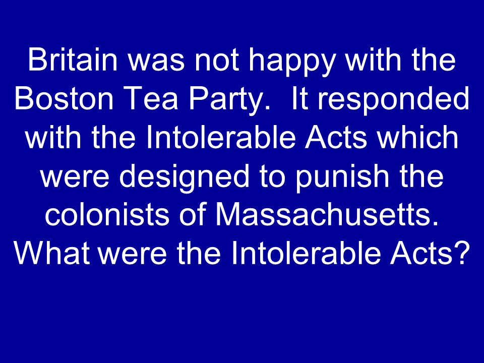 Britain was not happy with the Boston Tea Party.