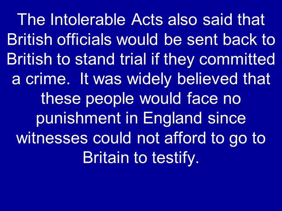 The Intolerable Acts also said that British officials would be sent back to British to stand trial if they committed a crime. It was widely believed t