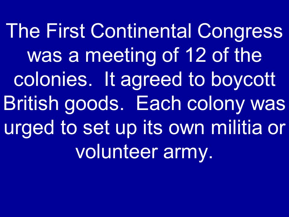 The First Continental Congress was a meeting of 12 of the colonies.