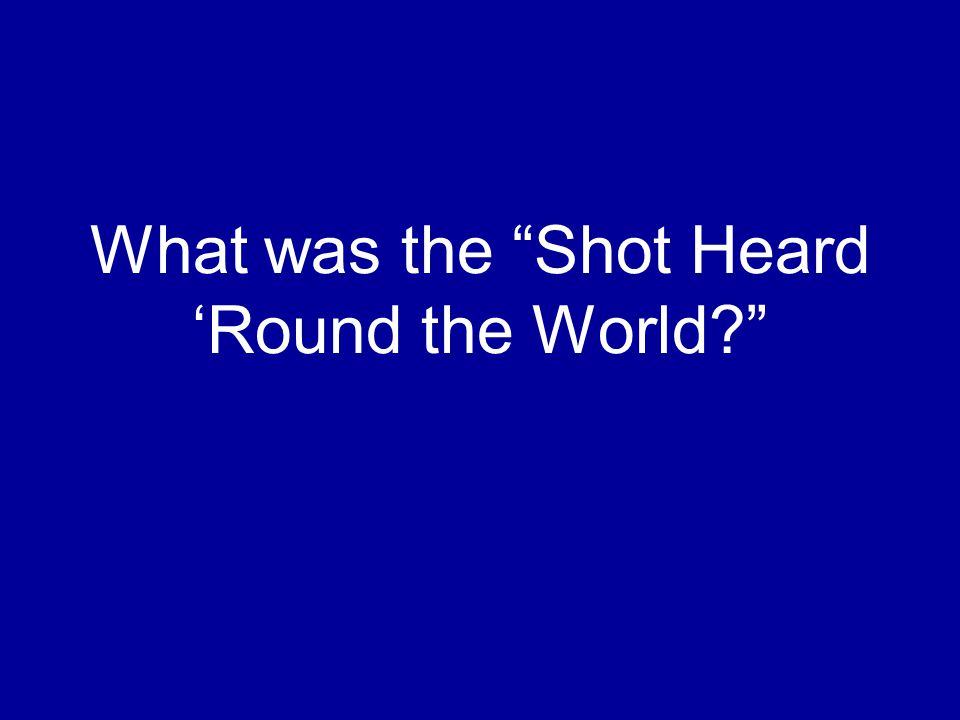 """What was the """"Shot Heard 'Round the World?"""""""