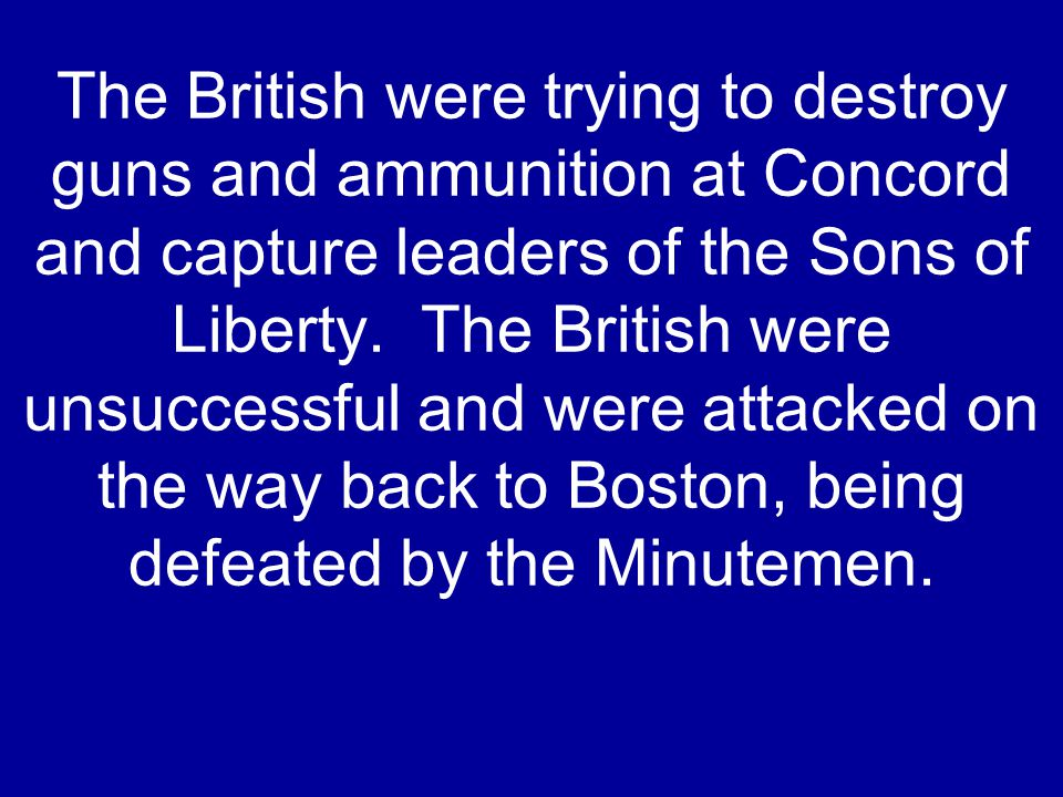 The British were trying to destroy guns and ammunition at Concord and capture leaders of the Sons of Liberty. The British were unsuccessful and were a