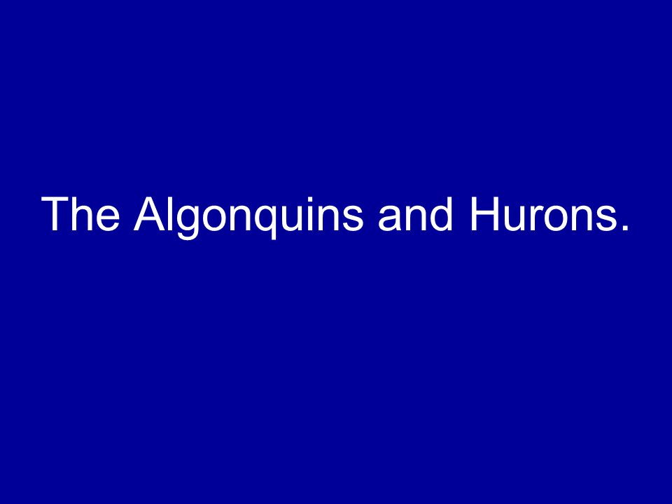 The Algonquins and Hurons.