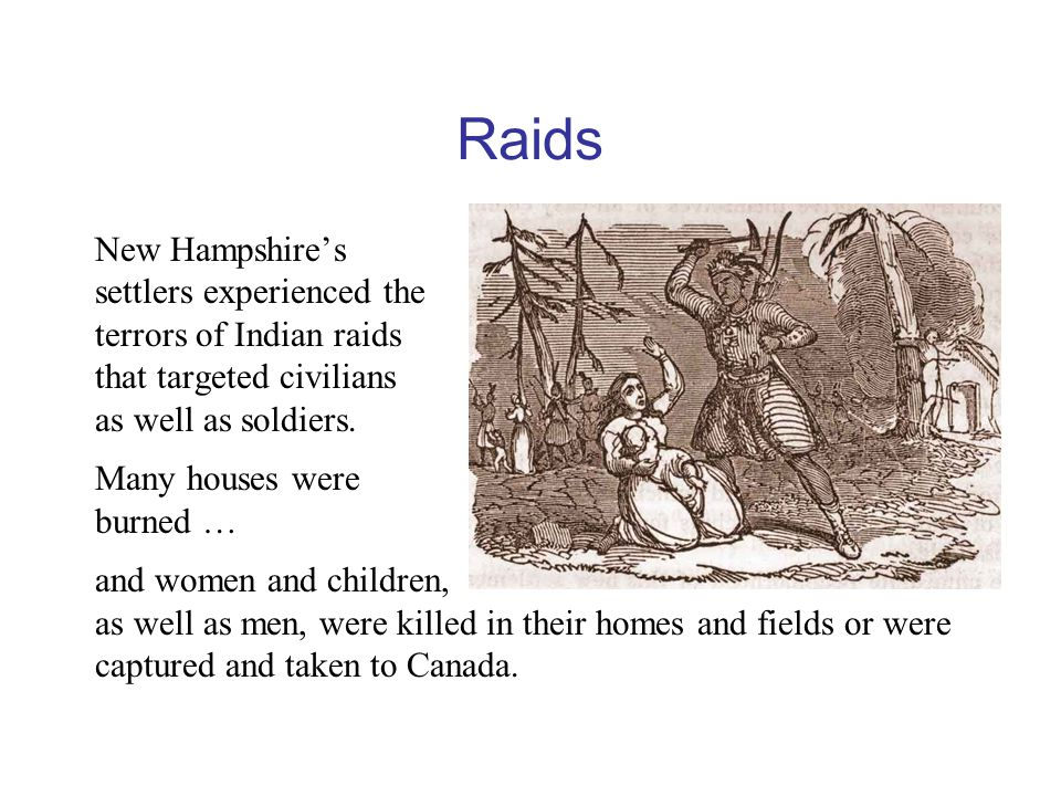 Raids New Hampshire's settlers experienced the terrors of Indian raids that targeted civilians as well as soldiers.