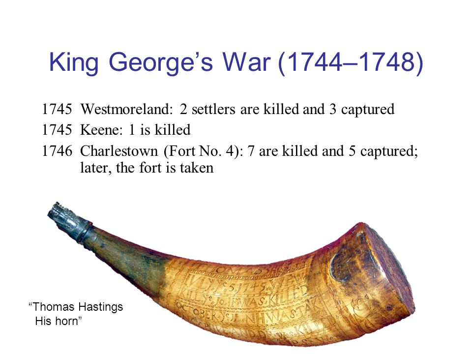 King George's War (1744–1748) 1745Westmoreland: 2 settlers are killed and 3 captured 1745Keene: 1 is killed 1746Charlestown (Fort No.