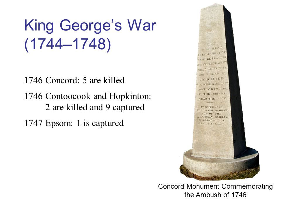 King George's War (1744–1748) 1746Concord: 5 are killed 1746Contoocook and Hopkinton: 2 are killed and 9 captured 1747Epsom: 1 is captured Concord Monument Commemorating the Ambush of 1746