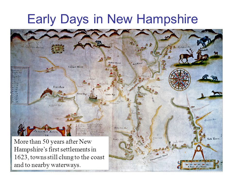 Early Days in New Hampshire More than 50 years after New Hampshire's first settlements in 1623, towns still clung to the coast and to nearby waterways.