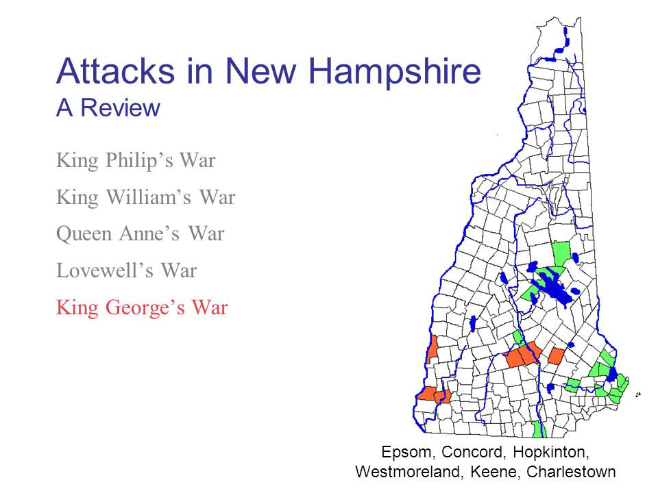 King Philip's War King William's War Queen Anne's War Lovewell's War King George's War French and Indian War Epsom, Concord, Hopkinton, Westmoreland, Keene, Charlestown Attacks in New Hampshire A Review