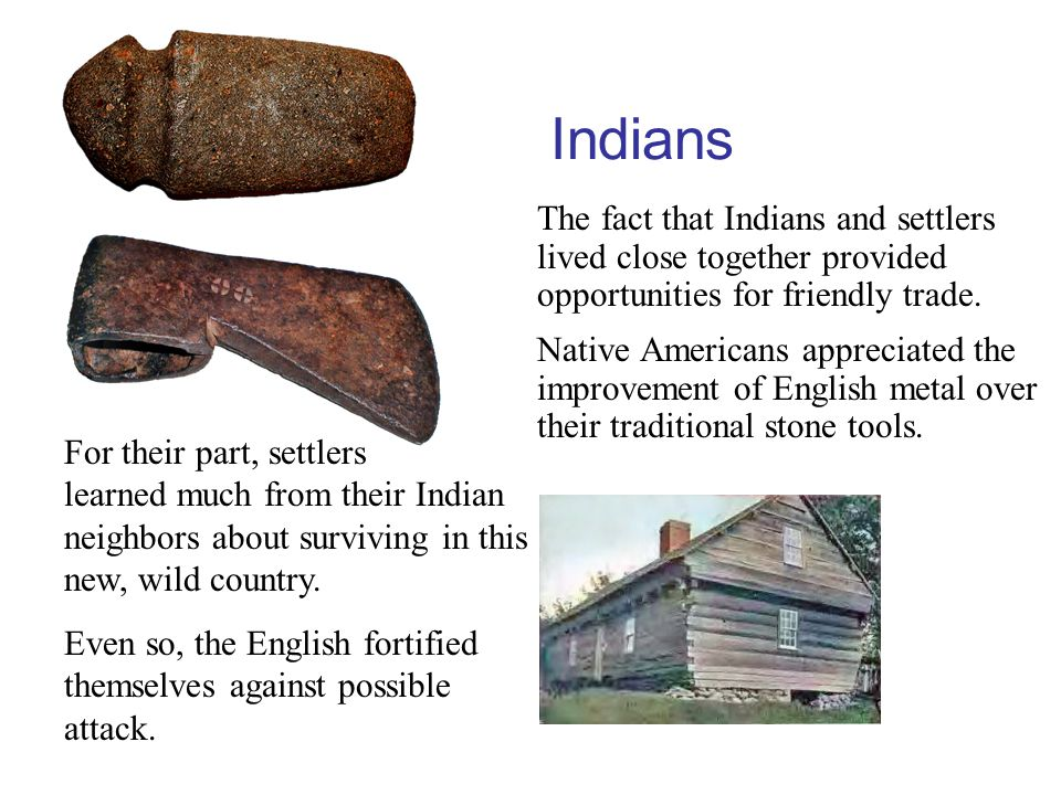 Indians The fact that Indians and settlers lived close together provided opportunities for friendly trade.