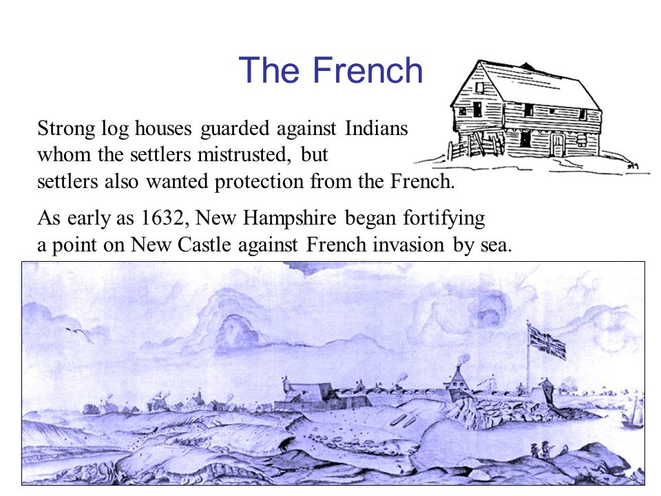 The French Strong log houses guarded against Indians whom the settlers mistrusted, but settlers also wanted protection from the French.