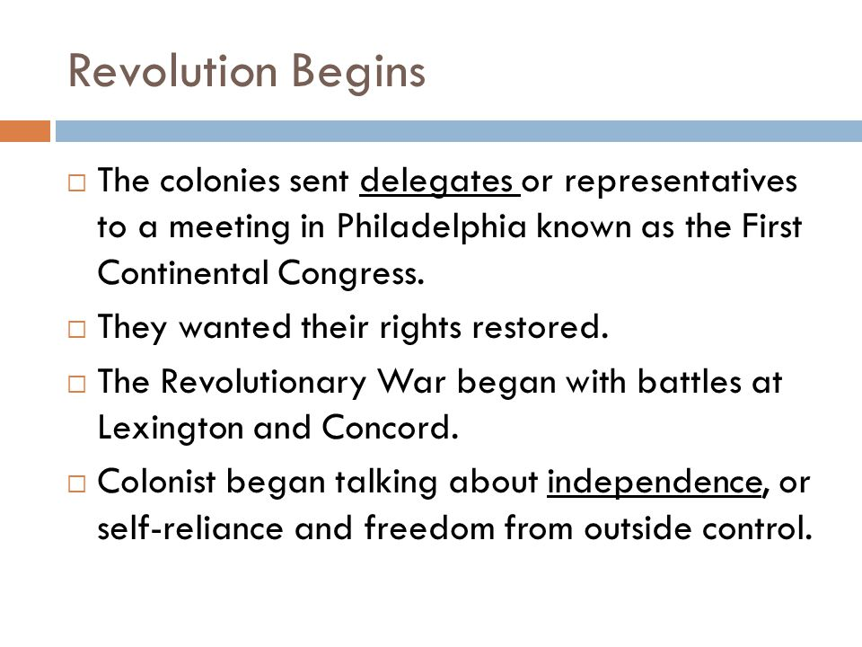 Revolution Begins  The colonies sent delegates or representatives to a meeting in Philadelphia known as the First Continental Congress.