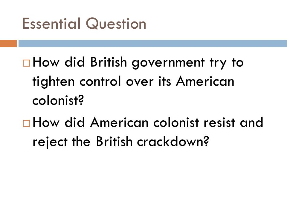 Essential Question  How did British government try to tighten control over its American colonist?  How did American colonist resist and reject the B