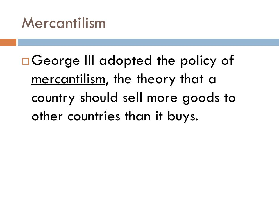 Mercantilism  George III adopted the policy of mercantilism, the theory that a country should sell more goods to other countries than it buys.