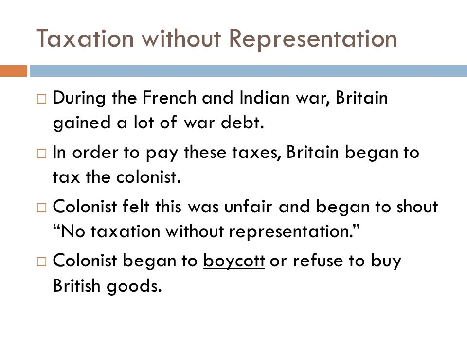Taxation without Representation  During the French and Indian war, Britain gained a lot of war debt.