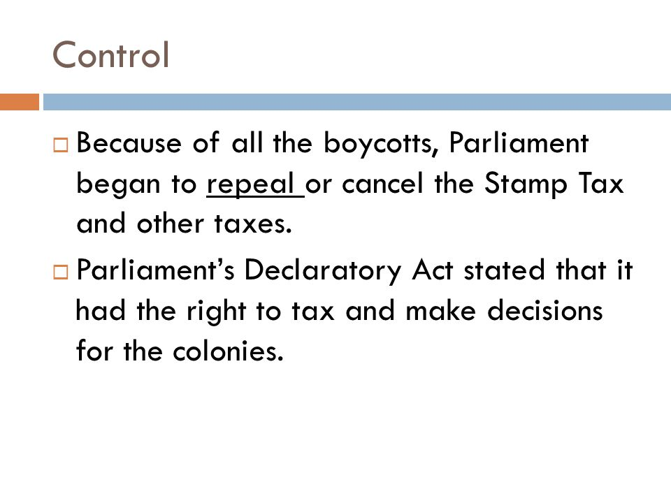 Control  Because of all the boycotts, Parliament began to repeal or cancel the Stamp Tax and other taxes.  Parliament's Declaratory Act stated that
