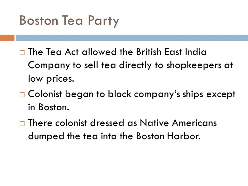 Boston Tea Party  The Tea Act allowed the British East India Company to sell tea directly to shopkeepers at low prices.