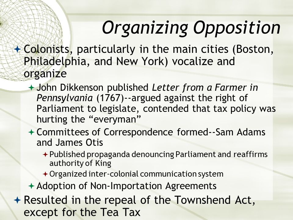 Organizing Opposition  Colonists, particularly in the main cities (Boston, Philadelphia, and New York) vocalize and organize  John Dikkenson published Letter from a Farmer in Pennsylvania (1767)--argued against the right of Parliament to legislate, contended that tax policy was hurting the everyman  Committees of Correspondence formed--Sam Adams and James Otis  Published propaganda denouncing Parliament and reaffirms authority of King  Organized inter-colonial communication system  Adoption of Non-Importation Agreements  Resulted in the repeal of the Townshend Act, except for the Tea Tax