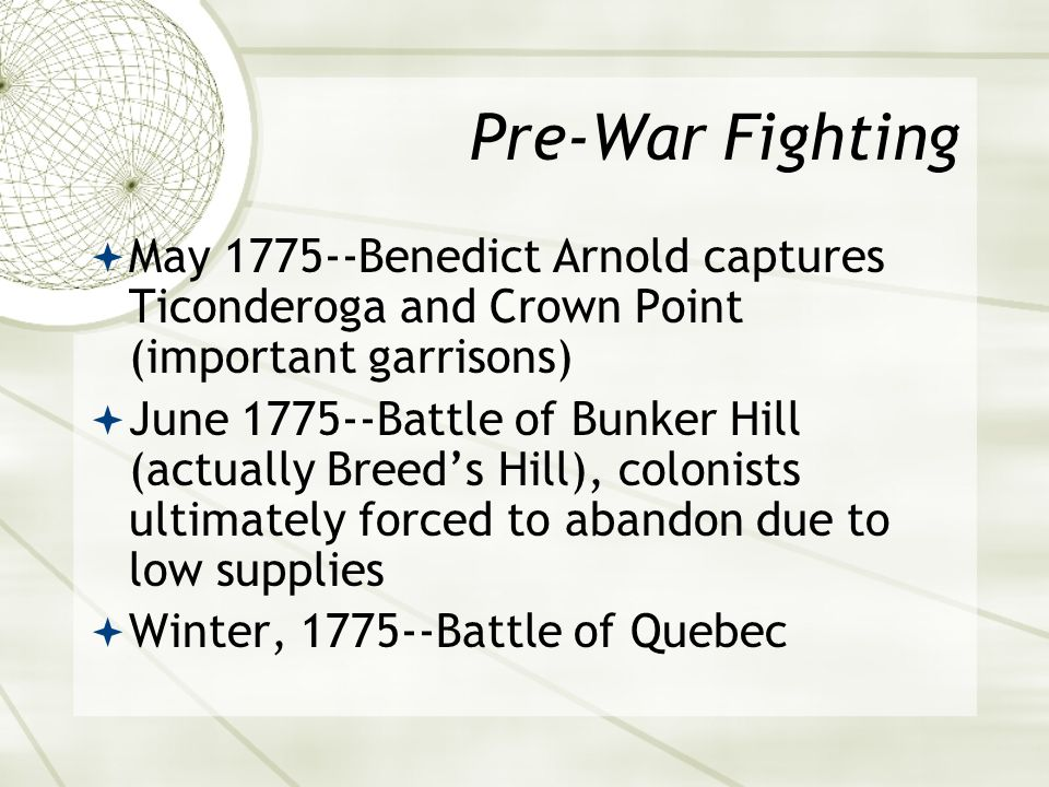 Pre-War Fighting  May 1775--Benedict Arnold captures Ticonderoga and Crown Point (important garrisons)  June 1775--Battle of Bunker Hill (actually Breed's Hill), colonists ultimately forced to abandon due to low supplies  Winter, 1775--Battle of Quebec