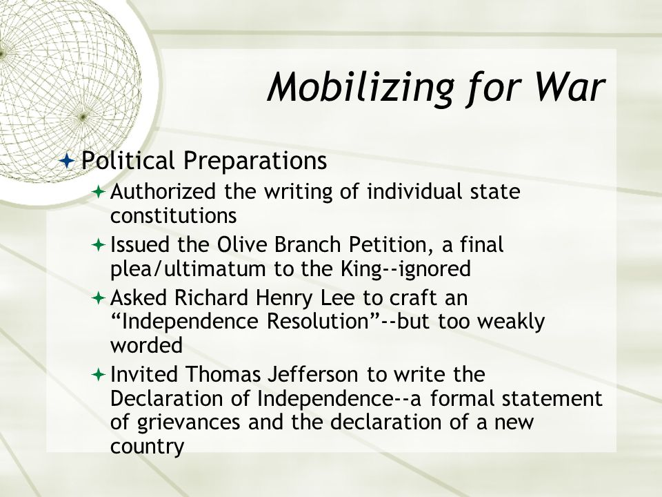 Mobilizing for War  Political Preparations  Authorized the writing of individual state constitutions  Issued the Olive Branch Petition, a final plea/ultimatum to the King--ignored  Asked Richard Henry Lee to craft an Independence Resolution --but too weakly worded  Invited Thomas Jefferson to write the Declaration of Independence--a formal statement of grievances and the declaration of a new country
