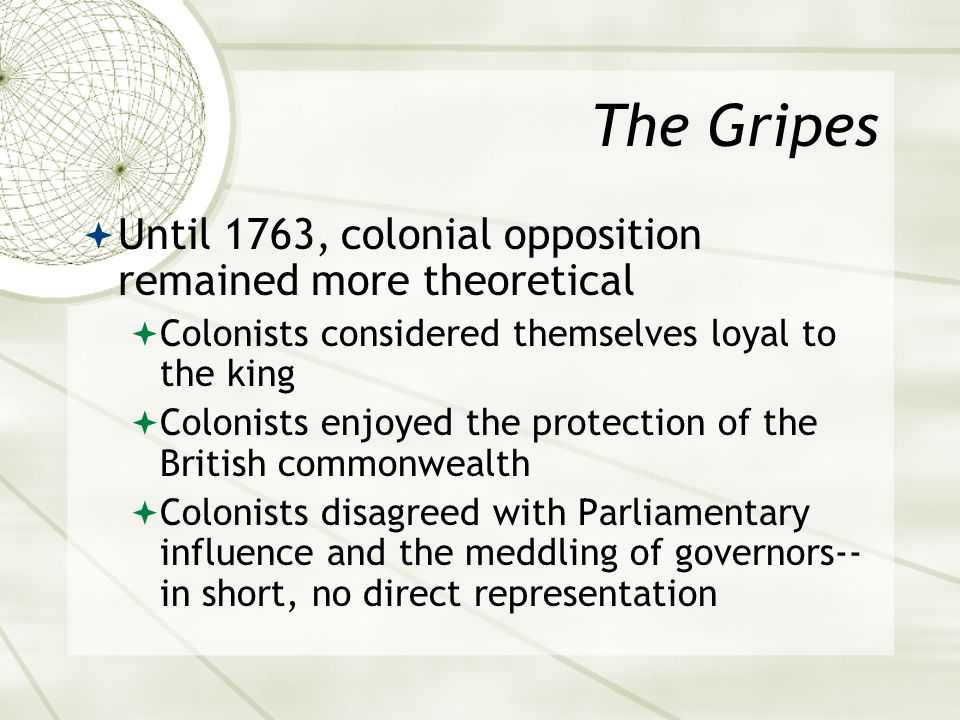 The Gripes  Until 1763, colonial opposition remained more theoretical  Colonists considered themselves loyal to the king  Colonists enjoyed the protection of the British commonwealth  Colonists disagreed with Parliamentary influence and the meddling of governors-- in short, no direct representation
