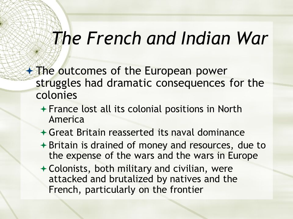 The French and Indian War  The outcomes of the European power struggles had dramatic consequences for the colonies  France lost all its colonial positions in North America  Great Britain reasserted its naval dominance  Britain is drained of money and resources, due to the expense of the wars and the wars in Europe  Colonists, both military and civilian, were attacked and brutalized by natives and the French, particularly on the frontier
